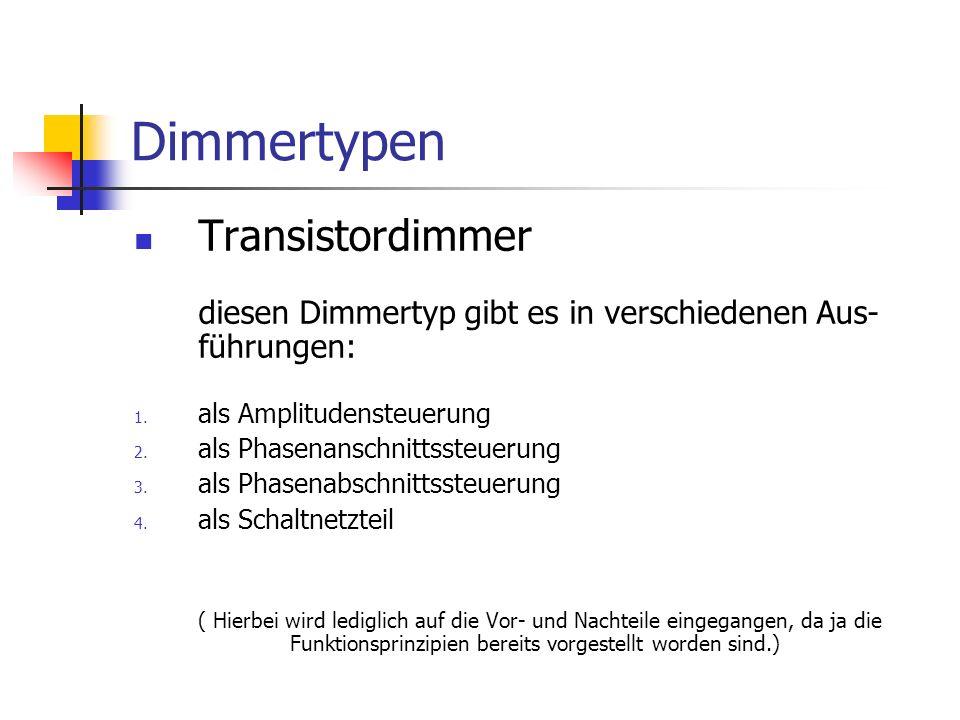 Dimmertypen Transistordimmer diesen Dimmertyp gibt es in verschiedenen Aus- führungen: 1. als Amplitudensteuerung 2. als Phasenanschnittssteuerung 3.