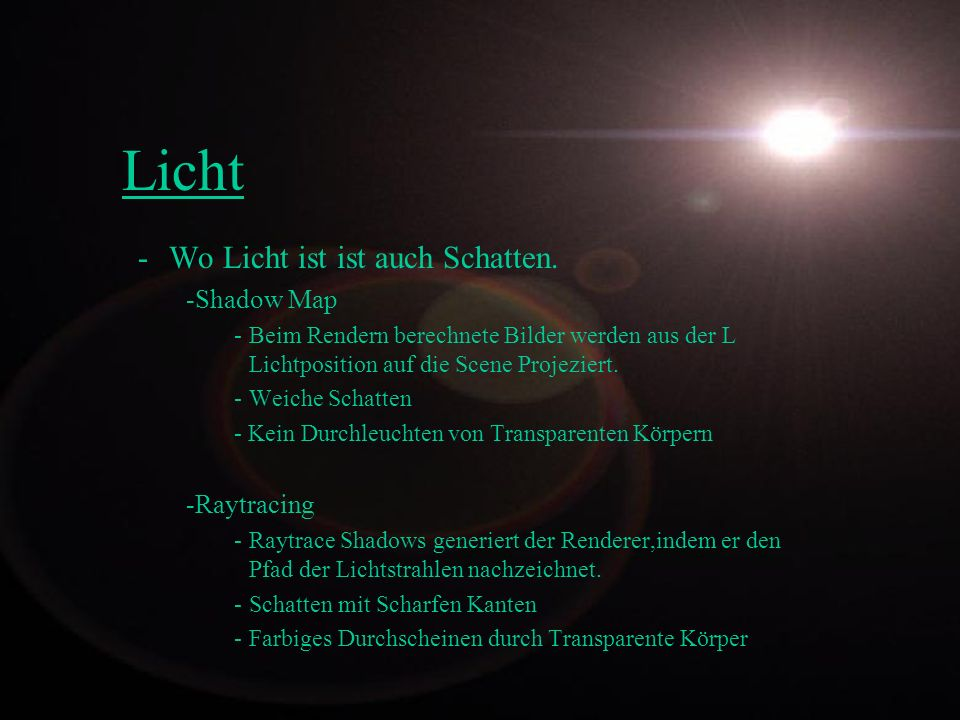 Licht -Wo Licht ist ist auch Schatten. -Shadow Map -Beim Rendern berechnete Bilder werden aus der L Lichtposition auf die Scene Projeziert. -Weiche Sc