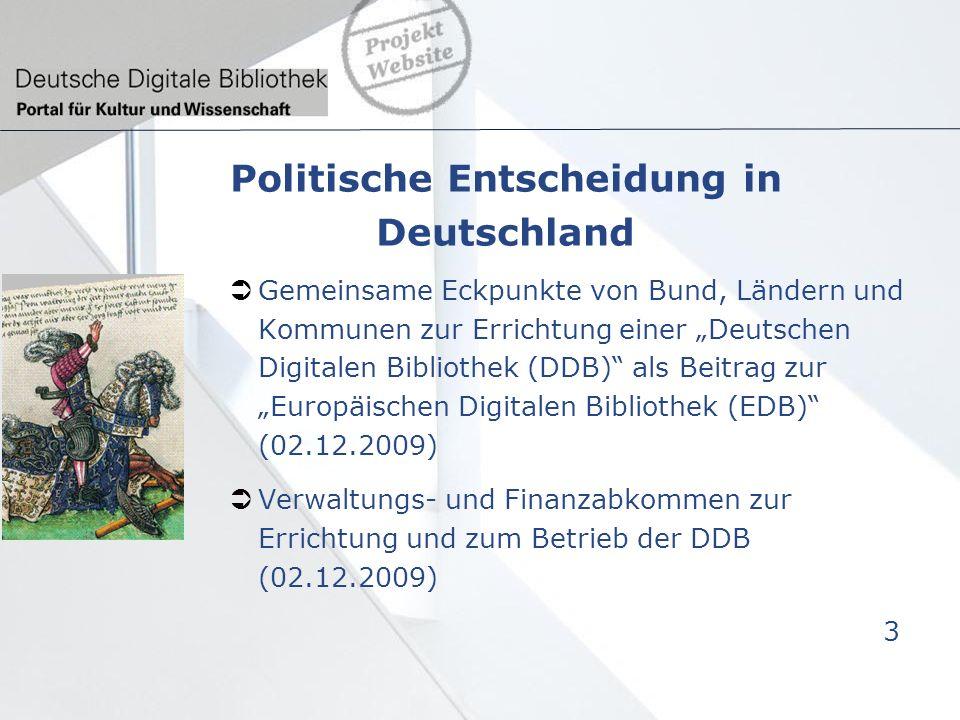 Politische Entscheidung in Deutschland Gemeinsame Eckpunkte von Bund, Ländern und Kommunen zur Errichtung einer Deutschen Digitalen Bibliothek (DDB) als Beitrag zur Europäischen Digitalen Bibliothek (EDB) (02.12.2009) Verwaltungs- und Finanzabkommen zur Errichtung und zum Betrieb der DDB (02.12.2009) 3