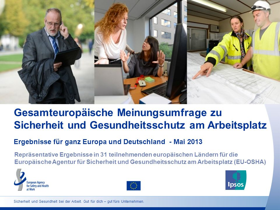 Gesamteuropäische Meinungsumfrage zu Sicherheit und Gesundheitsschutz am Arbeitsplatz Ergebnisse für ganz Europa und Deutschland - Mai 2013 Repräsentative Ergebnisse in 31 teilnehmenden europäischen Ländern für die Europäische Agentur für Sicherheit und Gesundheitsschutz am Arbeitsplatz (EU-OSHA) Sicherheit und Gesundheit bei der Arbeit.