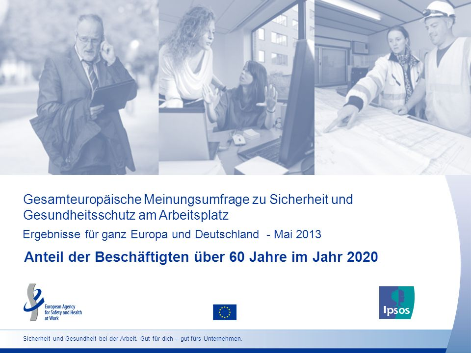 Gesamteuropäische Meinungsumfrage zu Sicherheit und Gesundheitsschutz am Arbeitsplatz Ergebnisse für ganz Europa und Deutschland - Mai 2013 Anteil der Beschäftigten über 60 Jahre im Jahr 2020 Sicherheit und Gesundheit bei der Arbeit.
