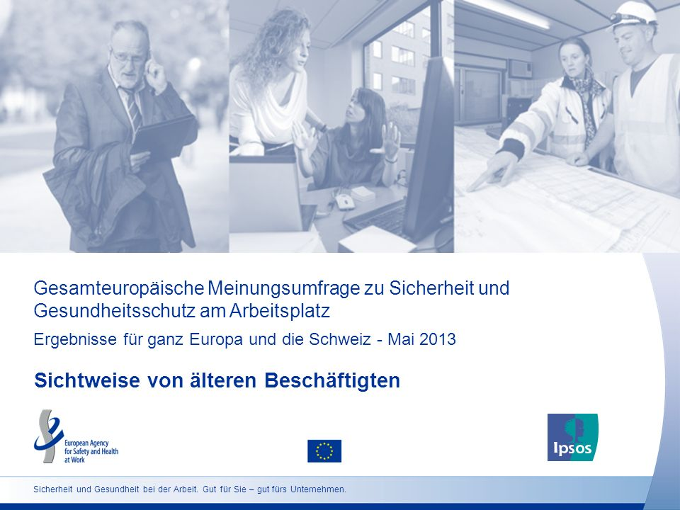 Gesamteuropäische Meinungsumfrage zu Sicherheit und Gesundheitsschutz am Arbeitsplatz Ergebnisse für ganz Europa und die Schweiz - Mai 2013 Sichtweise von älteren Beschäftigten Sicherheit und Gesundheit bei der Arbeit.