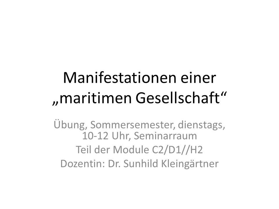 Manifestationen einer maritimen Gesellschaft Übung, Sommersemester, dienstags, 10-12 Uhr, Seminarraum Teil der Module C2/D1//H2 Dozentin: Dr. Sunhild