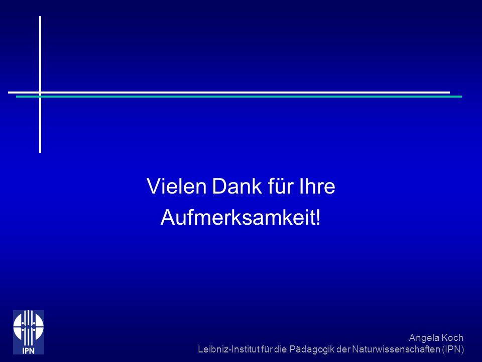 Angela Koch Leibniz-Institut für die Pädagogik der Naturwissenschaften (IPN) Vielen Dank für Ihre Aufmerksamkeit!