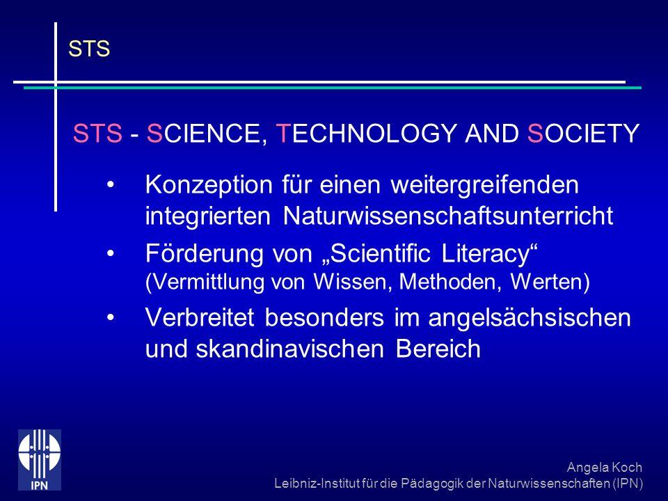 Angela Koch Leibniz-Institut für die Pädagogik der Naturwissenschaften (IPN) STS Schüler integrieren ihre Vorstellungen Aus: Solomon/Aikenhead, STS Education Schülerorientierung als Kernstück Pädagogische Strukturen sollten das Denken der Schüler und der Wirklichkeit Rechnung tragen