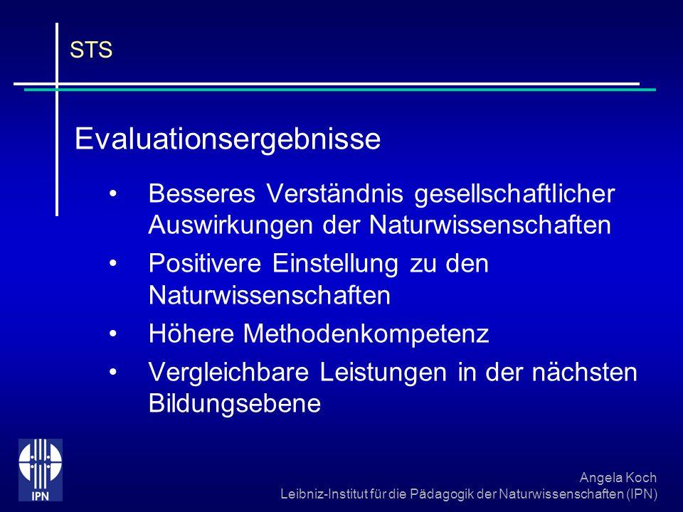 Angela Koch Leibniz-Institut für die Pädagogik der Naturwissenschaften (IPN) STS Evaluationsergebnisse Besseres Verständnis gesellschaftlicher Auswirk