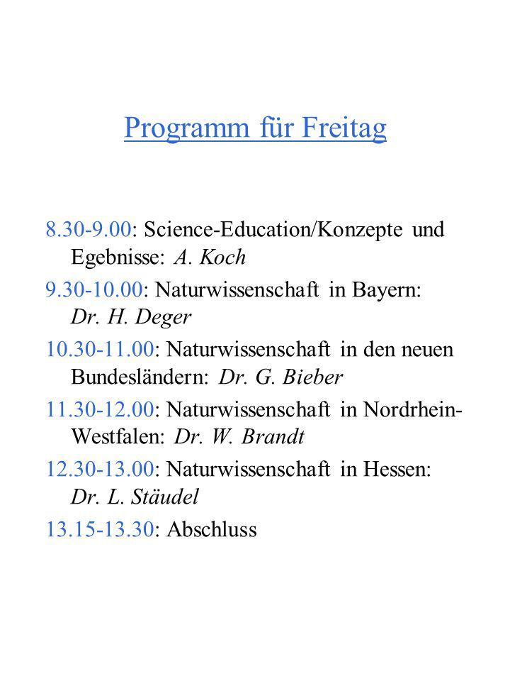 Programm für Freitag 8.30-9.00: Science-Education/Konzepte und Egebnisse: A. Koch 9.30-10.00: Naturwissenschaft in Bayern: Dr. H. Deger 10.30-11.00: N