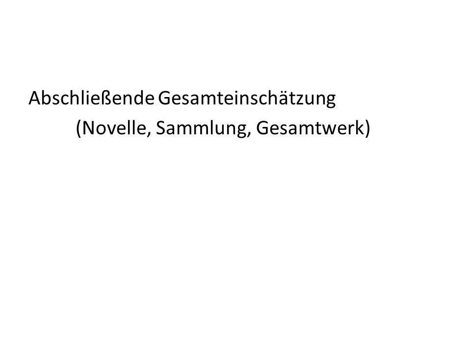 Abschließende Gesamteinschätzung (Novelle, Sammlung, Gesamtwerk)