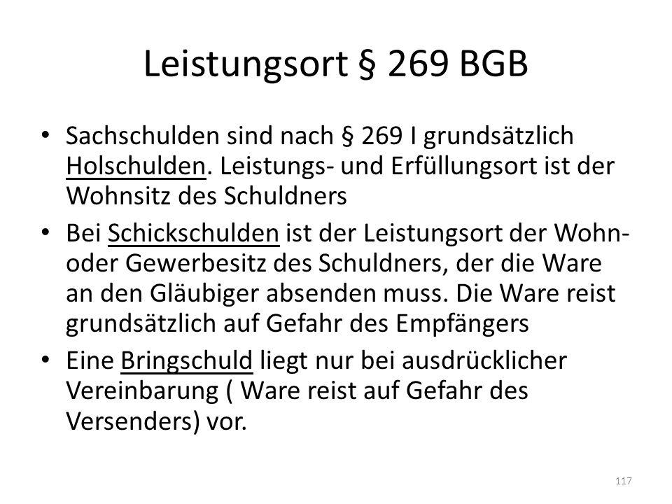 Leistungsort § 269 BGB Sachschulden sind nach § 269 I grundsätzlich Holschulden. Leistungs- und Erfüllungsort ist der Wohnsitz des Schuldners Bei Schi