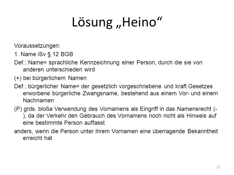 Lösung Heino Voraussetzungen: 1. Name iSv § 12 BGB Def.: Name= sprachliche Kennzeichnung einer Person, durch die sie von anderen unterschieden wird (+