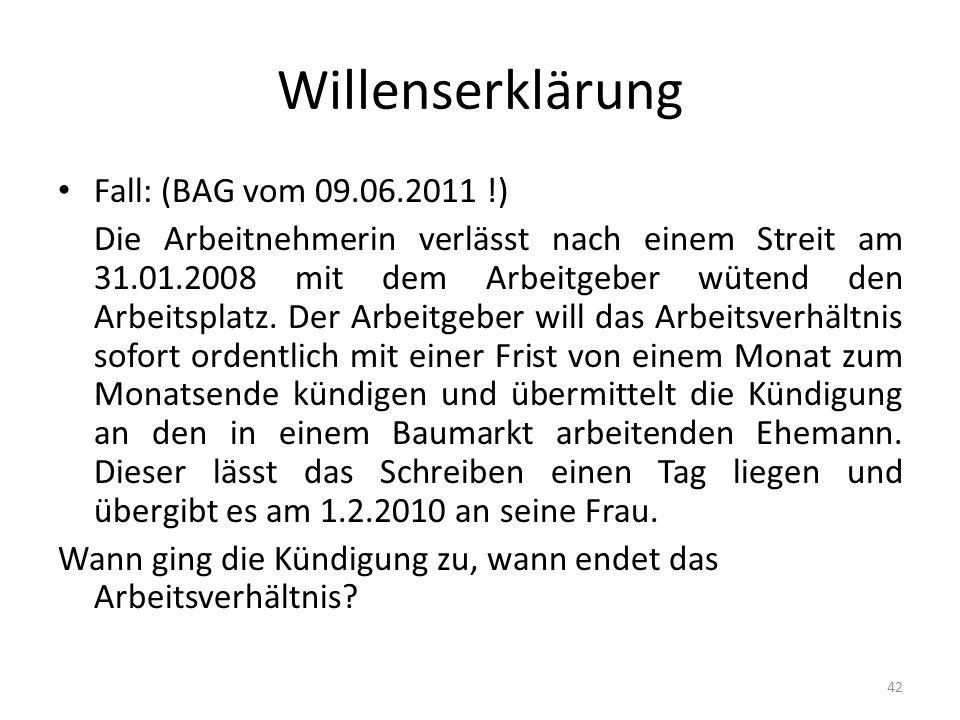 Willenserklärung Fall: (BAG vom 09.06.2011 !) Die Arbeitnehmerin verlässt nach einem Streit am 31.01.2008 mit dem Arbeitgeber wütend den Arbeitsplatz.