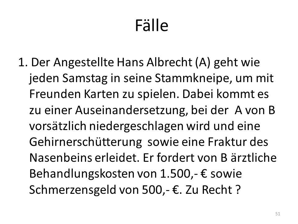 Fälle 1. Der Angestellte Hans Albrecht (A) geht wie jeden Samstag in seine Stammkneipe, um mit Freunden Karten zu spielen. Dabei kommt es zu einer Aus
