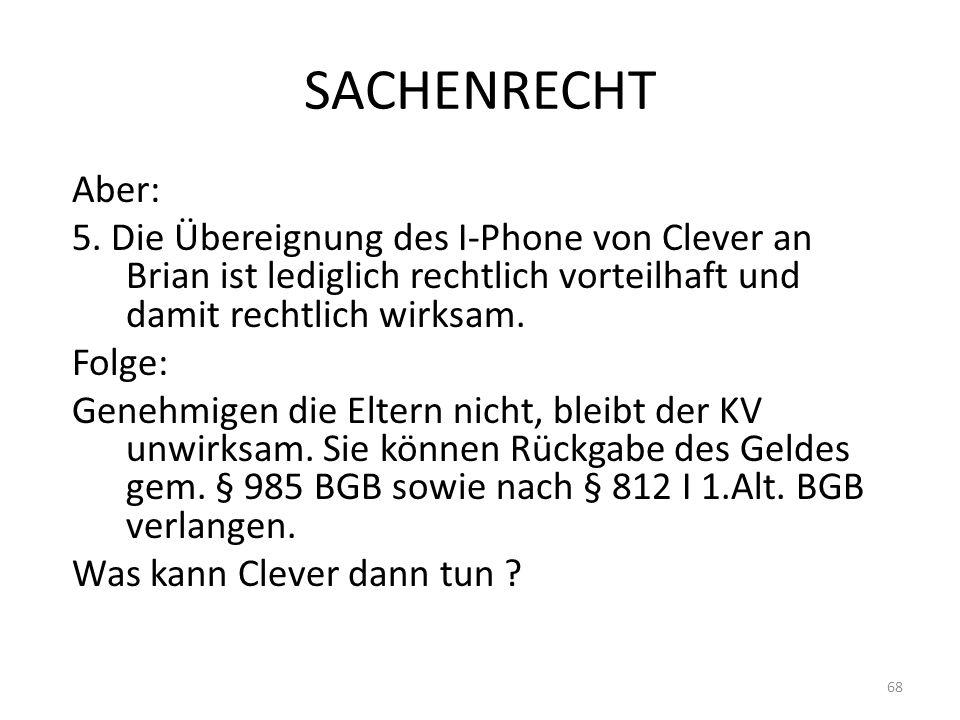 SACHENRECHT Aber: 5. Die Übereignung des I-Phone von Clever an Brian ist lediglich rechtlich vorteilhaft und damit rechtlich wirksam. Folge: Genehmige