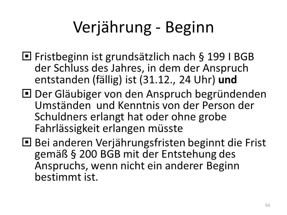 Verjährung - Beginn Fristbeginn ist grundsätzlich nach § 199 I BGB der Schluss des Jahres, in dem der Anspruch entstanden (fällig) ist (31.12., 24 Uhr