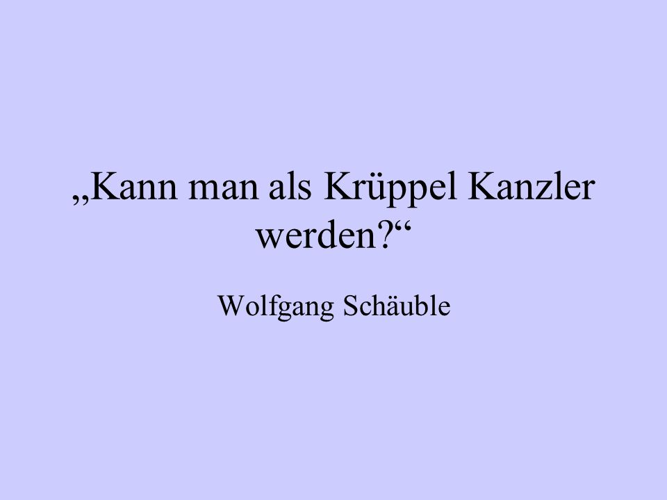 Kann man als Krüppel Kanzler werden? Wolfgang Schäuble