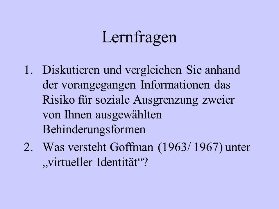 Lernfragen 1.Diskutieren und vergleichen Sie anhand der vorangegangen Informationen das Risiko für soziale Ausgrenzung zweier von Ihnen ausgewählten Behinderungsformen 2.Was versteht Goffman (1963/ 1967) unter virtueller Identität?