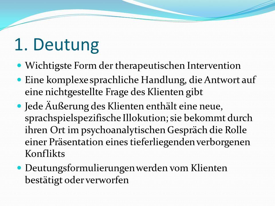1. Deutung Wichtigste Form der therapeutischen Intervention Eine komplexe sprachliche Handlung, die Antwort auf eine nichtgestellte Frage des Klienten