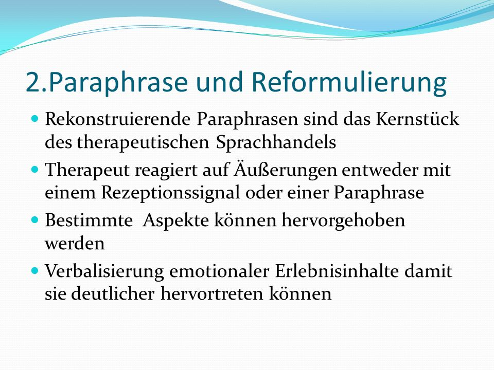 2.Paraphrase und Reformulierung Rekonstruierende Paraphrasen sind das Kernstück des therapeutischen Sprachhandels Therapeut reagiert auf Äußerungen entweder mit einem Rezeptionssignal oder einer Paraphrase Bestimmte Aspekte können hervorgehoben werden Verbalisierung emotionaler Erlebnisinhalte damit sie deutlicher hervortreten können