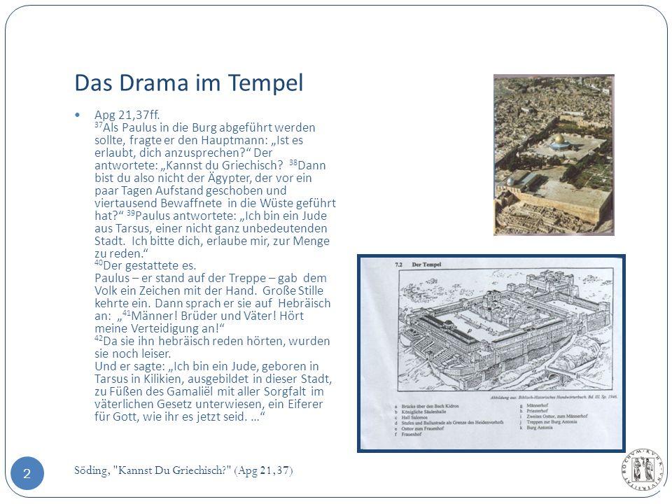 Das Drama im Tempel Apg 21,37ff. 37 Als Paulus in die Burg abgeführt werden sollte, fragte er den Hauptmann: Ist es erlaubt, dich anzusprechen? Der an