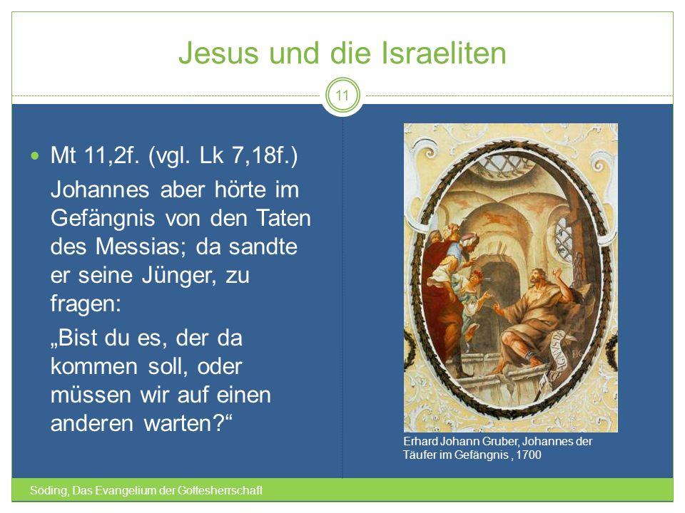 Jesus und die Israeliten Söding, Das Evangelium der Gottesherrschaft 11 Mt 11,2f. (vgl. Lk 7,18f.) Johannes aber hörte im Gefängnis von den Taten des