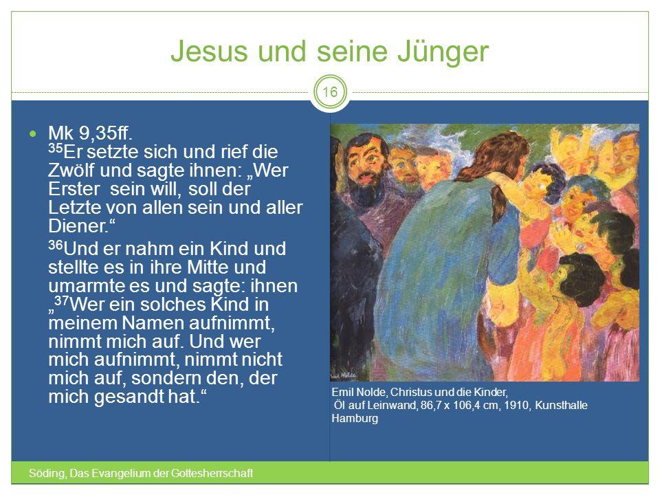 Jesus und seine Jünger Söding, Das Evangelium der Gottesherrschaft 16 Mk 9,35ff. 35 Er setzte sich und rief die Zwölf und sagte ihnen: Wer Erster sein