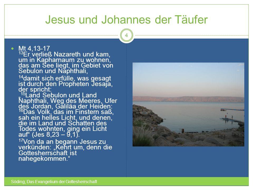 Jesus und Johannes der Täufer Söding, Das Evangelium der Gottesherrschaft 4 Mt 4,13-17 13 Er verließ Nazareth und kam, um in Kapharnaum zu wohnen, das