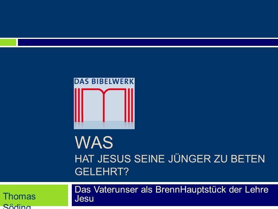 WAS HAT JESUS SEINE JÜNGER ZU BETEN GELEHRT? Das Vaterunser als BrennHauptstück der Lehre Jesu Thomas Söding
