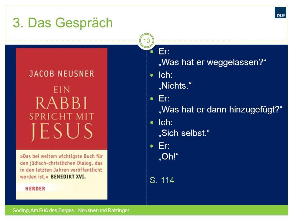 3. Das Gespräch Söding, Am Fuß des Berges - Neusner und Ratzinger 10 Er: Was hat er weggelassen? Ich: Nichts. Er: Was hat er dann hinzugefügt? Ich: Si