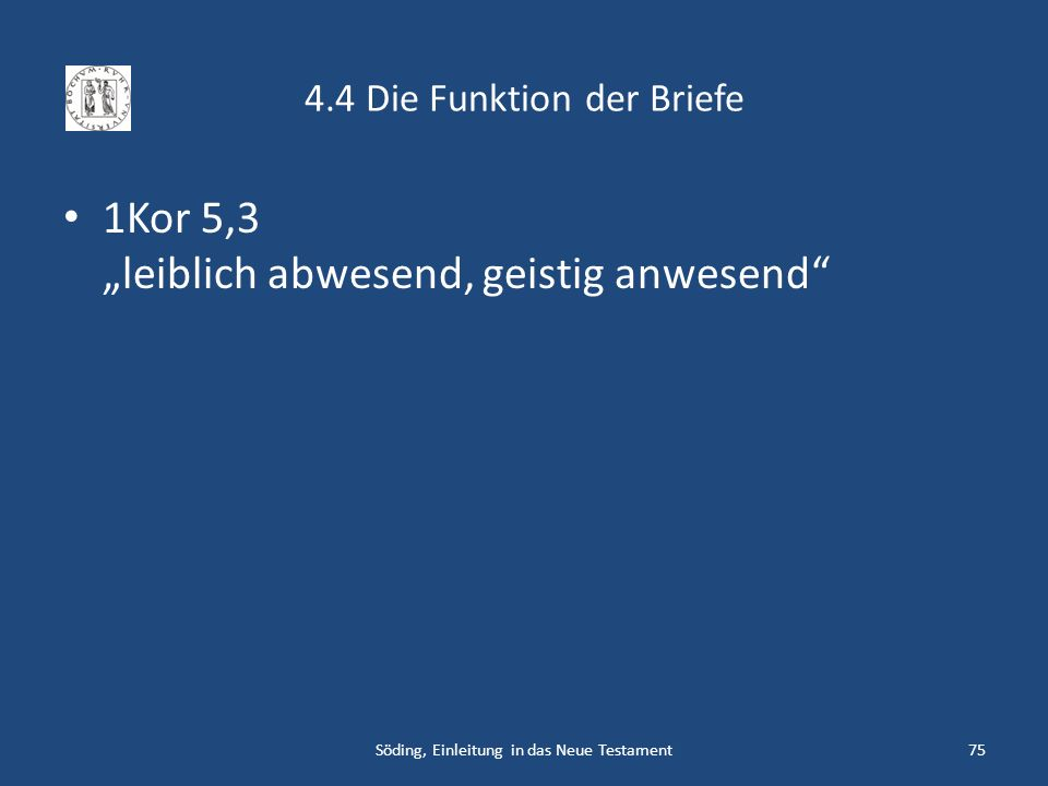 4.4 Die Funktion der Briefe 1Kor 5,3 leiblich abwesend, geistig anwesend Söding, Einleitung in das Neue Testament75