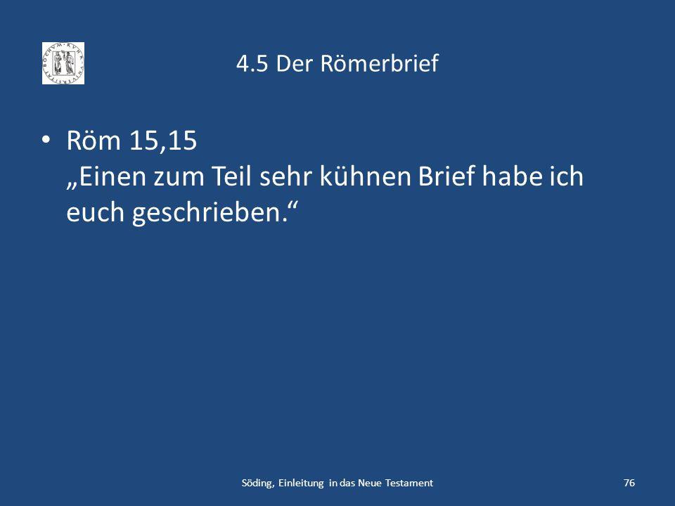 4.5 Der Römerbrief Röm 15,15 Einen zum Teil sehr kühnen Brief habe ich euch geschrieben. Söding, Einleitung in das Neue Testament76