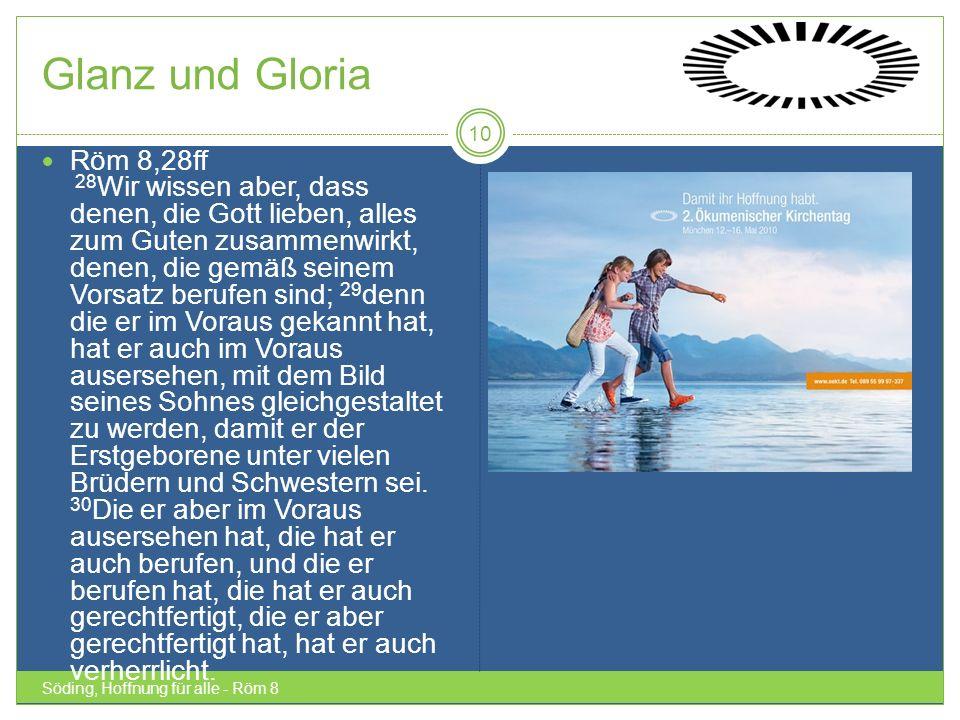 Glanz und Gloria Söding, Hoffnung für alle - Röm 8 10 Röm 8,28ff 28 Wir wissen aber, dass denen, die Gott lieben, alles zum Guten zusammenwirkt, denen