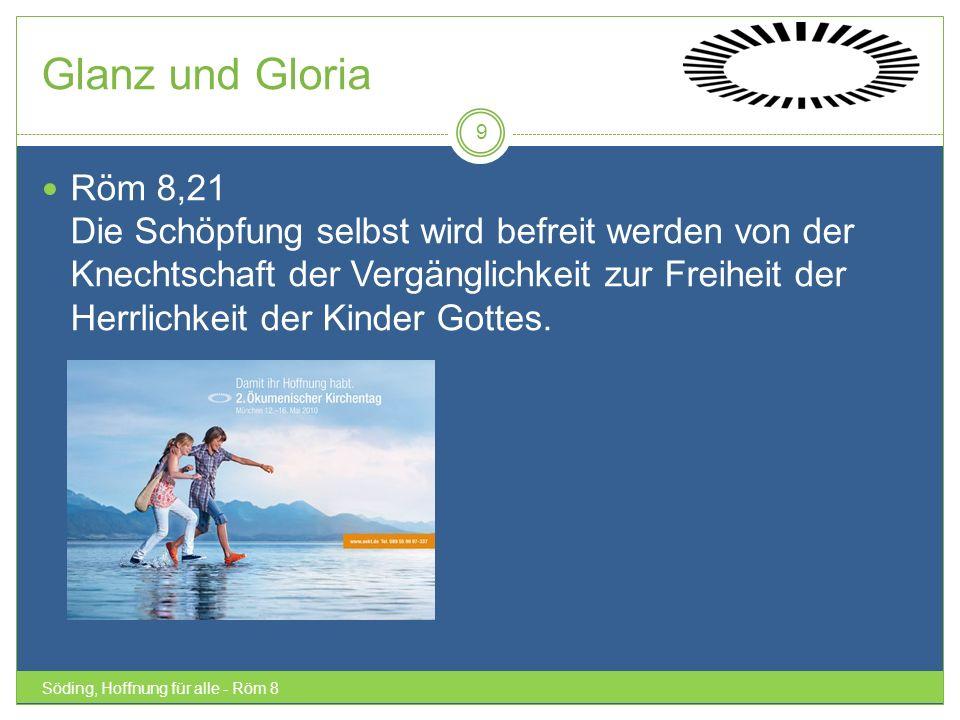 Glanz und Gloria Söding, Hoffnung für alle - Röm 8 9 Röm 8,21 Die Schöpfung selbst wird befreit werden von der Knechtschaft der Vergänglichkeit zur Fr