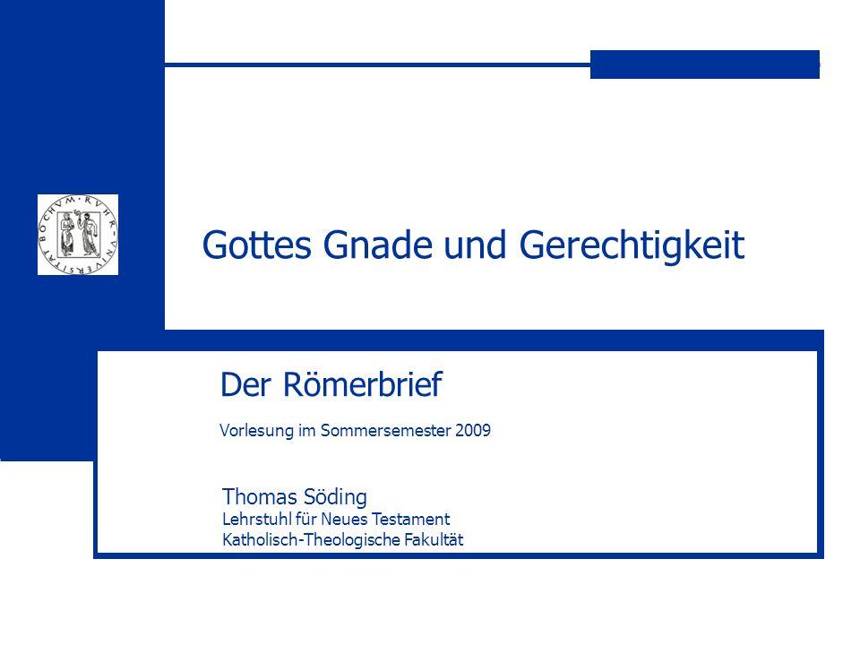 Gottes Gnade und Gerechtigkeit Der Römerbrief Vorlesung im Sommersemester 2009 Thomas Söding Lehrstuhl für Neues Testament Katholisch-Theologische Fak