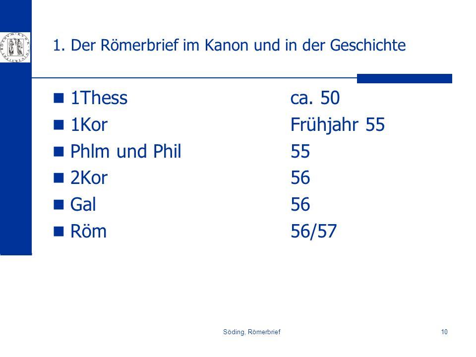 Söding, Römerbrief10 1. Der Römerbrief im Kanon und in der Geschichte 1Thessca. 50 1KorFrühjahr 55 Phlm und Phil55 2Kor56 Gal 56 Röm56/57