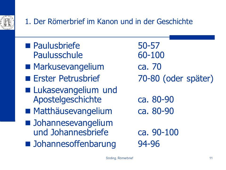 Söding, Römerbrief11 1. Der Römerbrief im Kanon und in der Geschichte Paulusbriefe50-57 Paulusschule60-100 Markusevangeliumca. 70 Erster Petrusbrief70