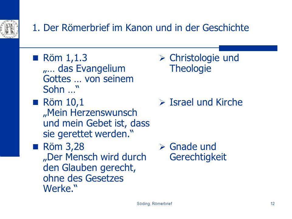 Söding, Römerbrief12 1. Der Römerbrief im Kanon und in der Geschichte Röm 1,1.3 … das Evangelium Gottes … von seinem Sohn … Röm 10,1 Mein Herzenswunsc