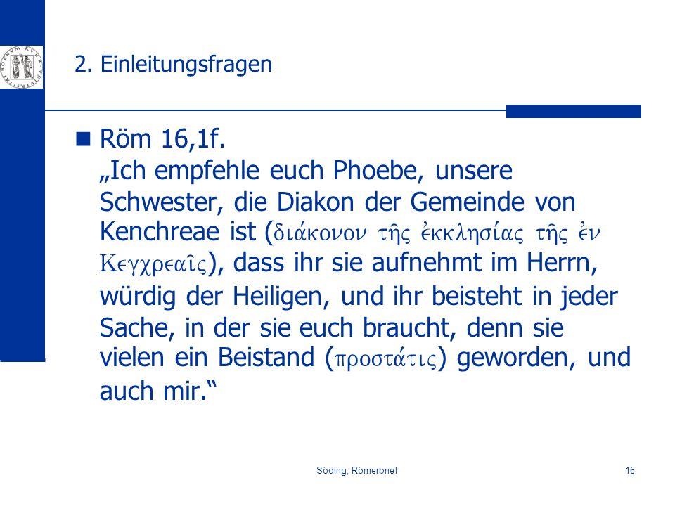 Söding, Römerbrief16 2. Einleitungsfragen Röm 16,1f. Ich empfehle euch Phoebe, unsere Schwester, die Diakon der Gemeinde von Kenchreae ist ( dia,konon