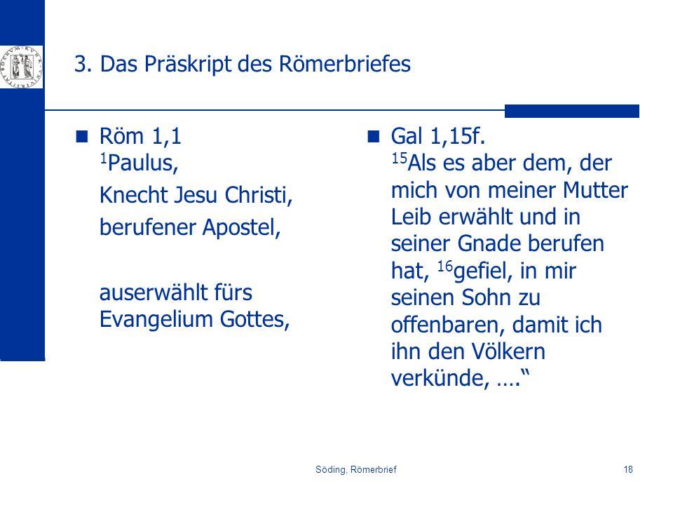 Söding, Römerbrief18 3. Das Präskript des Römerbriefes Röm 1,1 1 Paulus, Knecht Jesu Christi, berufener Apostel, auserwählt fürs Evangelium Gottes, Ga