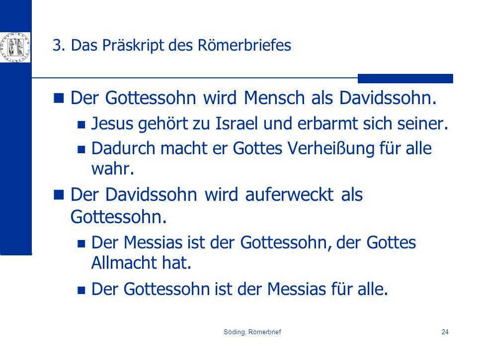 Söding, Römerbrief24 3. Das Präskript des Römerbriefes Der Gottessohn wird Mensch als Davidssohn. Jesus gehört zu Israel und erbarmt sich seiner. Dadu
