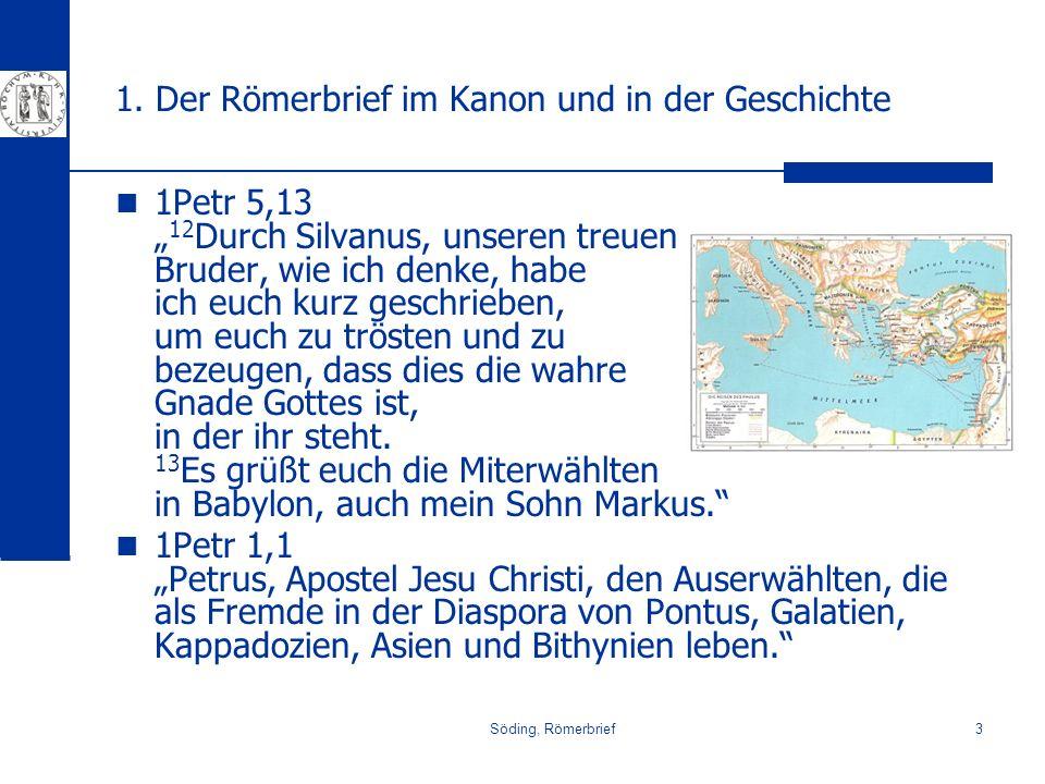Söding, Römerbrief3 1. Der Römerbrief im Kanon und in der Geschichte 1Petr 5,13 12 Durch Silvanus, unseren treuen Bruder, wie ich denke, habe ich euch