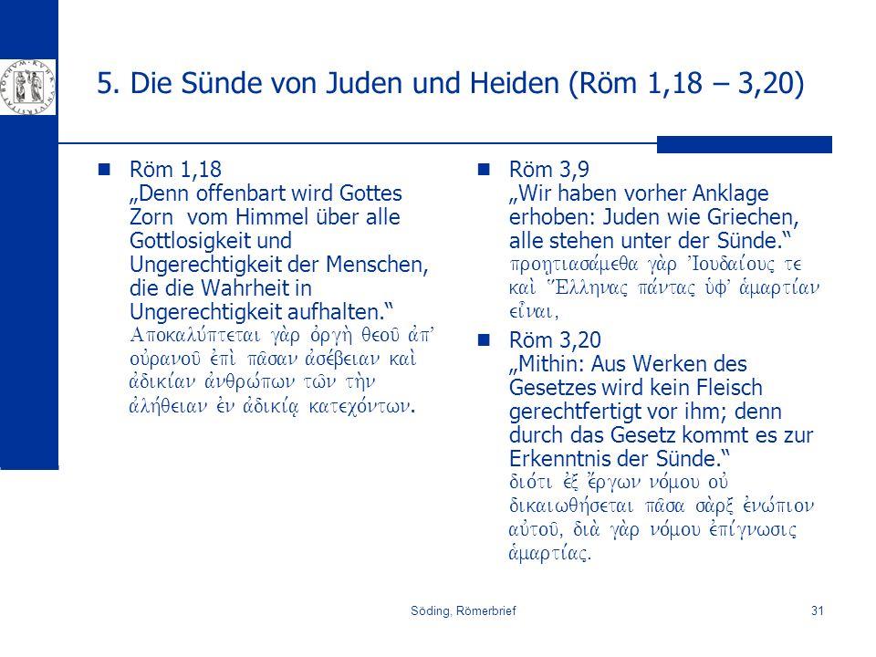 Söding, Römerbrief31 5. Die Sünde von Juden und Heiden (Röm 1,18 – 3,20) Röm 1,18 Denn offenbart wird Gottes Zorn vom Himmel über alle Gottlosigkeit u