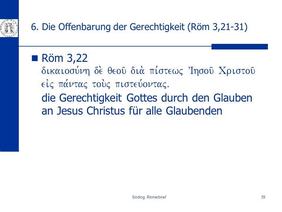 Söding, Römerbrief39 6. Die Offenbarung der Gerechtigkeit (Röm 3,21-31) Röm 3,22 dikaiosu,nh de. qeou/ dia. pi,stewj VIhsou/ Cristou/ eivj pa,ntaj tou