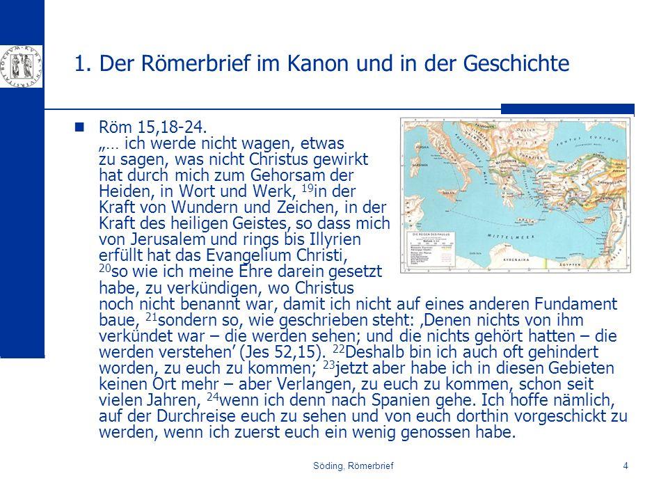 Söding, Römerbrief4 1. Der Römerbrief im Kanon und in der Geschichte Röm 15,18-24. … ich werde nicht wagen, etwas zu sagen, was nicht Christus gewirkt