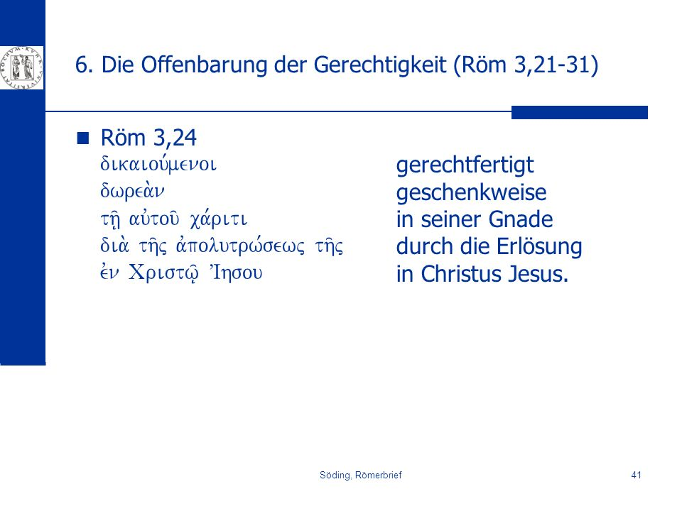 Söding, Römerbrief41 6. Die Offenbarung der Gerechtigkeit (Röm 3,21-31) Röm 3,24 dikaiou,menoi dwrea.n th/| auvtou/ ca,riti dia. th/j avpolutrw,sewj t