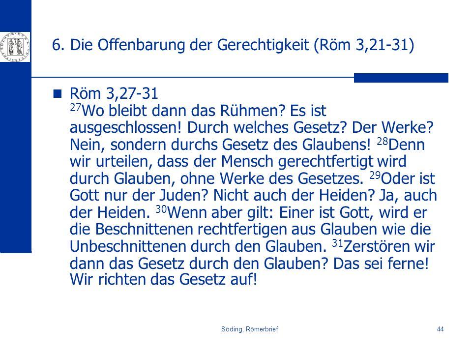 Söding, Römerbrief44 6. Die Offenbarung der Gerechtigkeit (Röm 3,21-31) Röm 3,27-31 27 Wo bleibt dann das Rühmen? Es ist ausgeschlossen! Durch welches