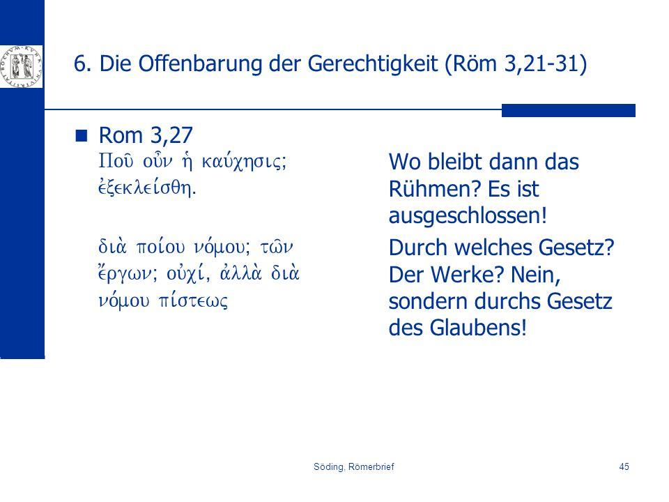 Söding, Römerbrief45 6. Die Offenbarung der Gerechtigkeit (Röm 3,21-31) Rom 3,27 Pou/ ou=n h` kau,chsijÈ evxeklei,sqhÅ dia. poi,ou no,mouÈ tw/n e;rgwn