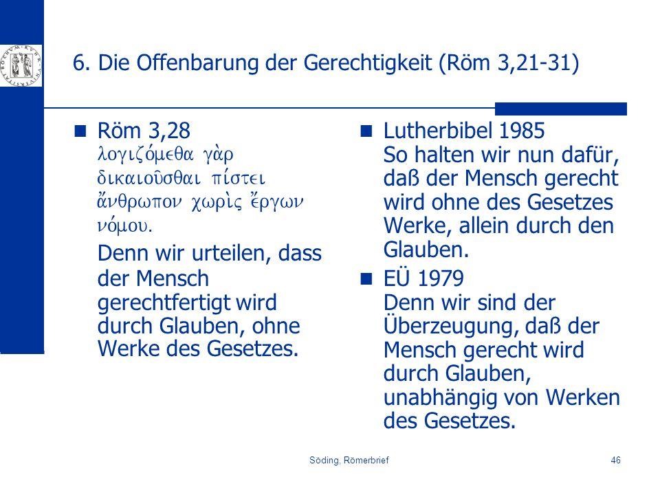 Söding, Römerbrief46 6. Die Offenbarung der Gerechtigkeit (Röm 3,21-31) Röm 3,28 logizo,meqa ga.r dikaiou/sqai pi,stei a;nqrwpon cwri.j e;rgwn no,mouÅ