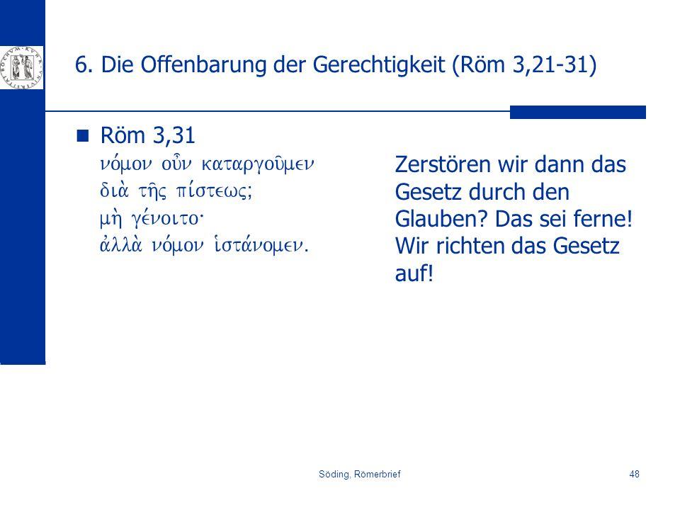 Söding, Römerbrief48 6. Die Offenbarung der Gerechtigkeit (Röm 3,21-31) Röm 3,31 no,mon ou=n katargou/men dia. th/j pi,stewjÈ mh. ge,noito\ avlla. no,