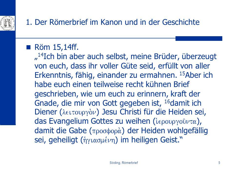 Söding, Römerbrief5 1. Der Römerbrief im Kanon und in der Geschichte Röm 15,14ff. 14 Ich bin aber auch selbst, meine Brüder, überzeugt von euch, dass
