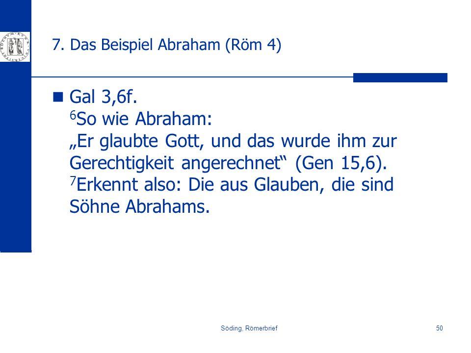 Söding, Römerbrief50 7. Das Beispiel Abraham (Röm 4) Gal 3,6f. 6 So wie Abraham: Er glaubte Gott, und das wurde ihm zur Gerechtigkeit angerechnet (Gen